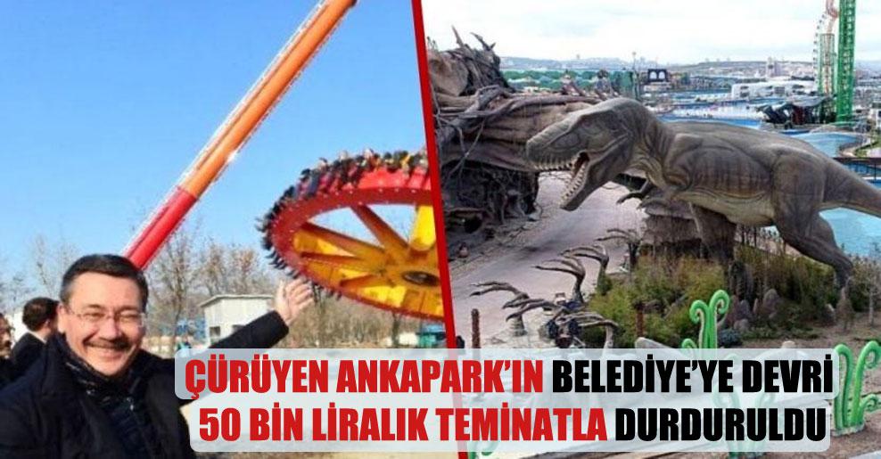 Çürüyen Ankapark'ın belediye'ye devri 50 bin liralık teminatla durduruldu