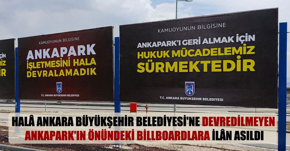 Halâ Ankara Büyükşehir Belediyesi'ne devredilmeyen Ankapark'ın önündeki billboardlara ilân asıldı