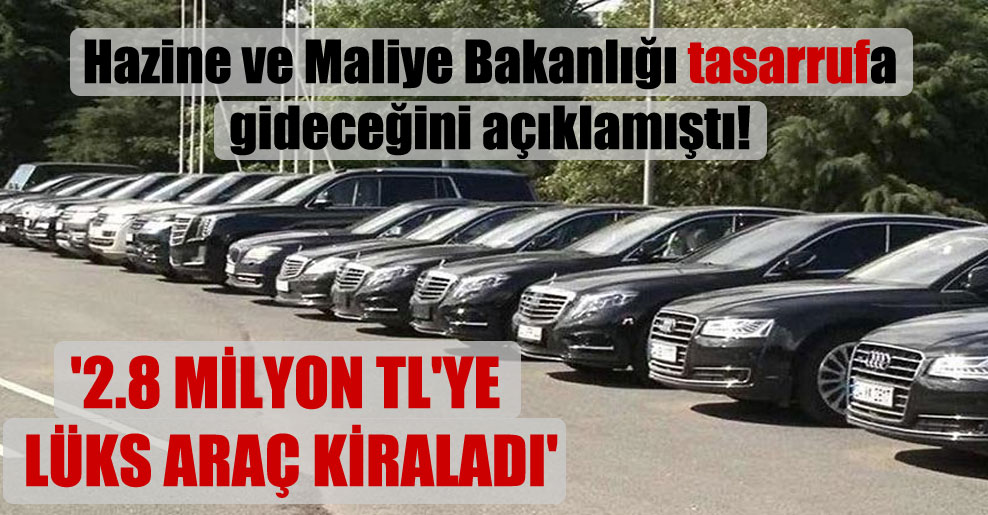 Hazine ve Maliye Bakanlığı tasarrufa gideceğini açıklamıştı! '2.8 milyon TL'ye lüks araç kiraladı'