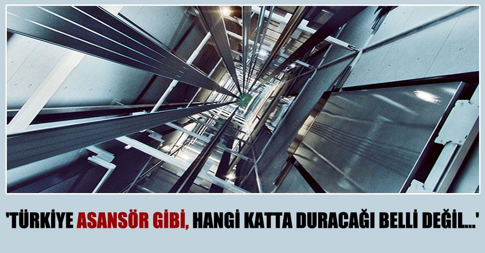 'Türkiye asansör gibi, hangi katta duracağı belli değil…'