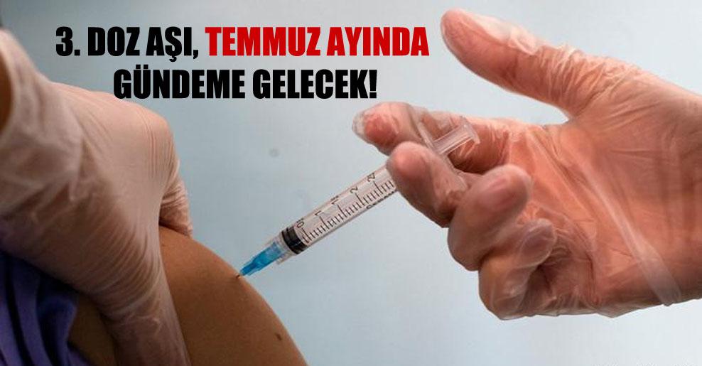 3. doz aşı, Temmuz ayında gündeme gelecek!