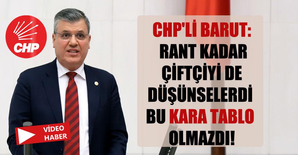 CHP'li Barut: Rant kadar çiftçiyi de düşünselerdi bu kara tablo olmazdı!