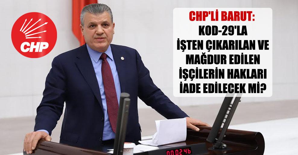 CHP'li Barut: Kod-29'la işten çıkarılan ve mağdur edilen işçilerin hakları iade edilecek mi?