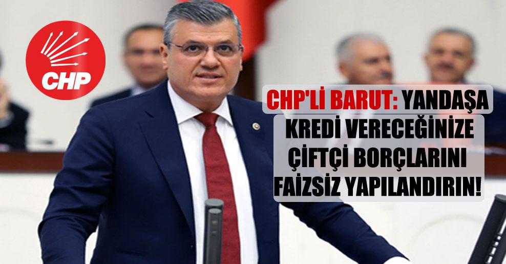 CHP'li Barut: Yandaşa kredi vereceğinize çiftçi borçlarını faizsiz yapılandırın!