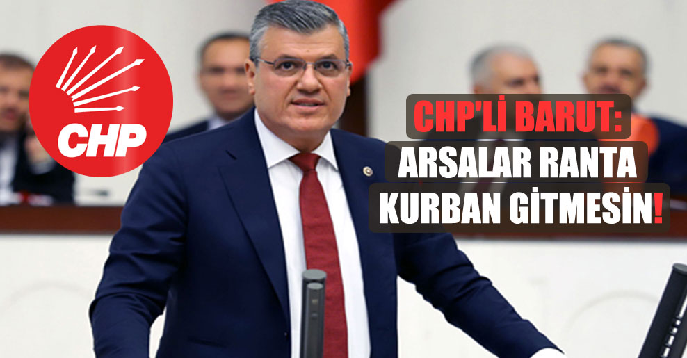 CHP'li Barut: Arsalar ranta kurban gitmesin!