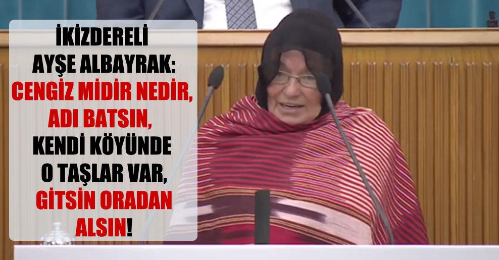 İkizdereli Ayşe Albayrak: Cengiz midir nedir, adı batsın, kendi köyünde o taşlar var, gitsin oradan alsın!