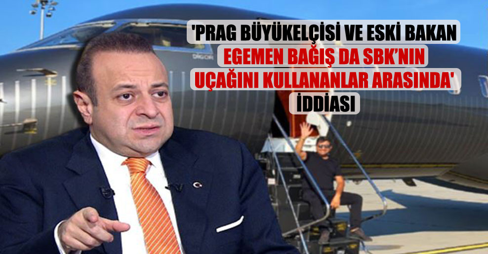 'Prag Büyükelçisi ve eski bakan Egemen Bağış da SBK'nin uçağını kullananlar arasında' iddiası