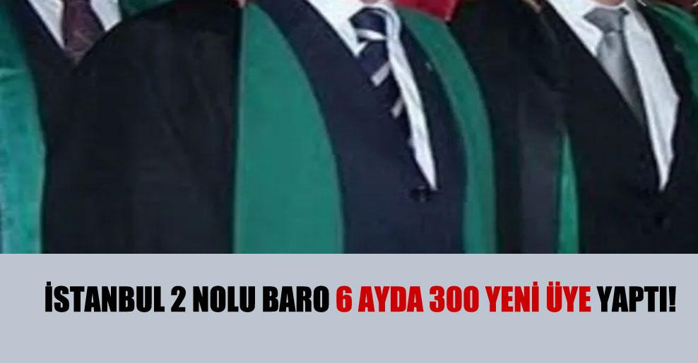 İstanbul 2 Nolu baro 6 ayda 300 yeni üye yaptı!