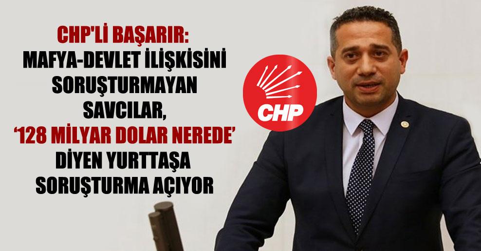 CHP'li Başarır: Mafya-devlet ilişkisini soruşturmayan savcılar, '128 milyar dolar nerede' diyen yurttaşa soruşturma açıyor