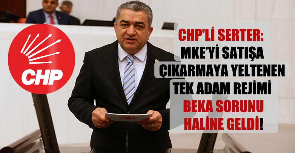 CHP'li Serter: MKE'yi satışa çıkarmaya yeltenen tek adam rejimi beka sorunu haline geldi!