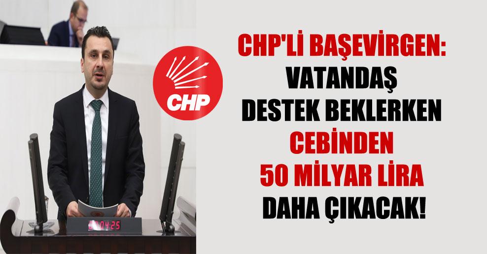 CHP'li Başevirgen: Vatandaş destek beklerken cebinden 50 milyar lira daha çıkacak!