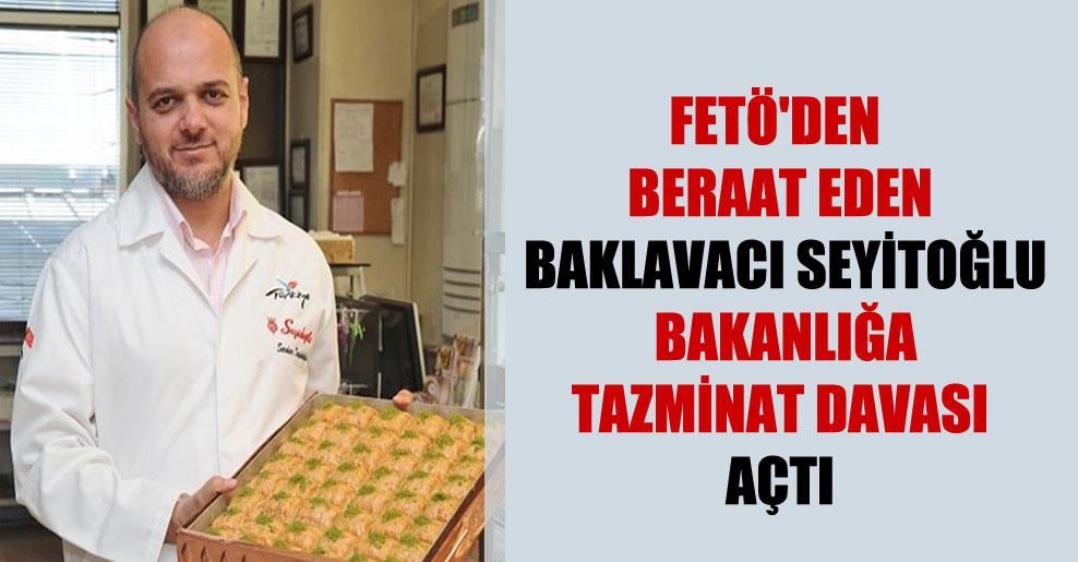 FETÖ'den beraat eden baklavacı Seyitoğlu bakanlığa tazminat davası açtı