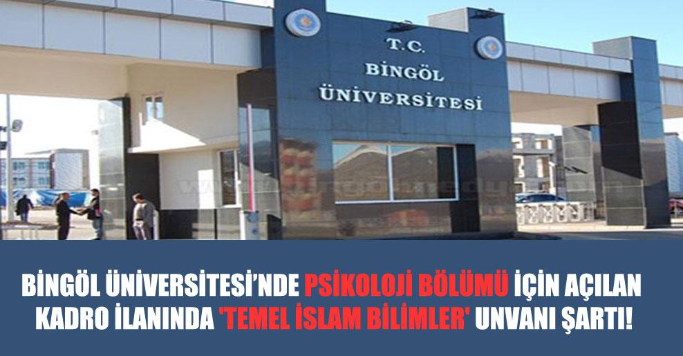 Bingöl Üniversitesi'nde psikoloji bölümü için açılan kadro ilanında 'temel İslam bilimler' unvanı şartı!