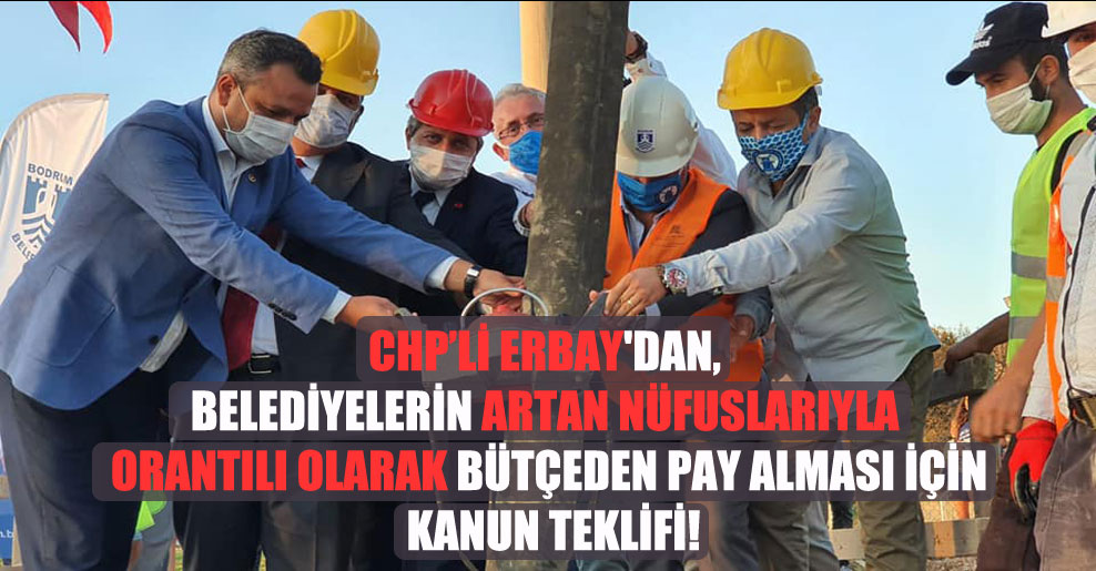 CHP'li Erbay'dan, belediyelerin artan nüfuslarıyla orantılı olarak bütçeden pay alması için kanun teklifi!