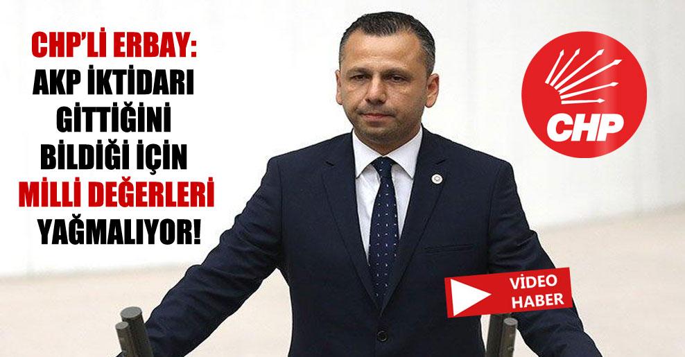 CHP'li Erbay; AKP iktidarı gittiğini bildiği için milli değerleri yağmalıyor!