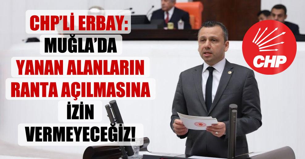 CHP'li Erbay: Muğla'da yanan alanların ranta açılmasına izin vermeyeceğiz!