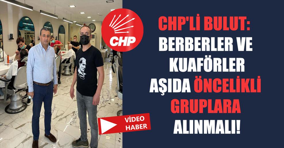 CHP'li Bulut: Berberler ve kuaförler aşıda öncelikli gruplara alınmalı!