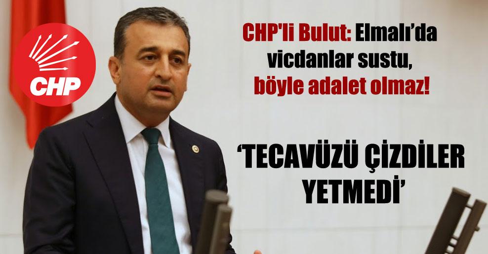 CHP'li Bulut: Elmalı'da vicdanlar sustu, böyle adalet olmaz!