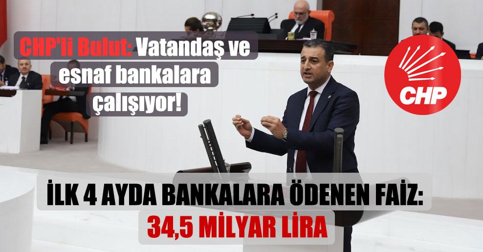CHP'li Bulut: Vatandaş ve esnaf bankalara çalışıyor!