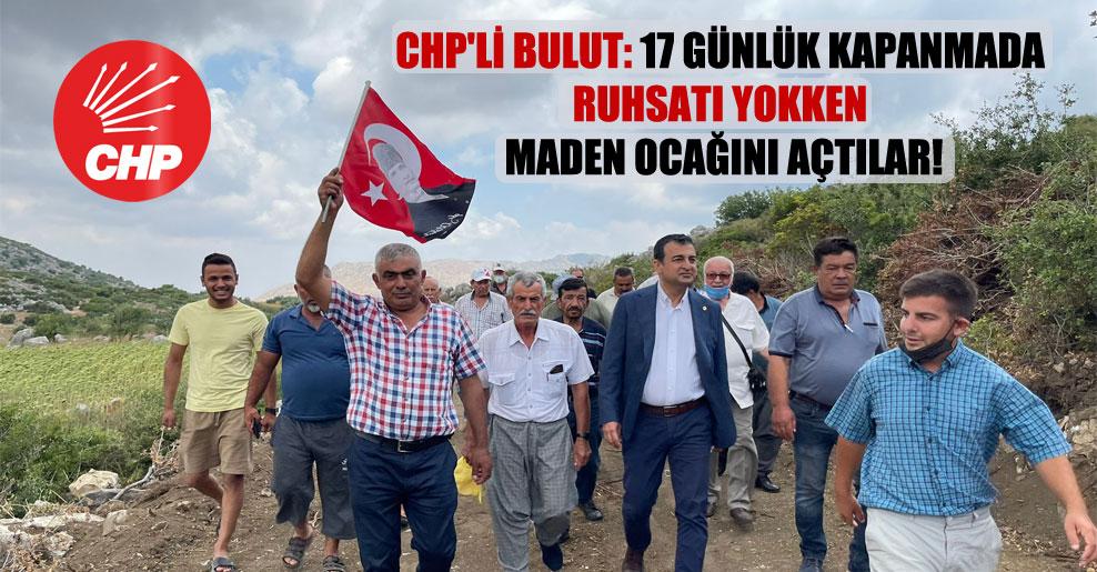 CHP'li Bulut: 17 günlük kapanmada ruhsatı yokken maden ocağını açtılar!