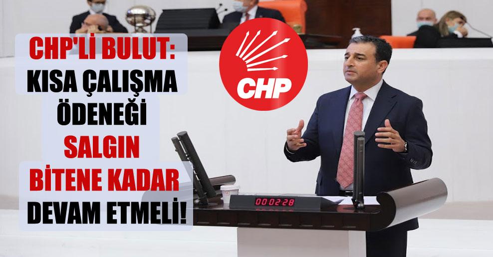 CHP'li Bulut: Kısa çalışma ödeneği salgın bitene kadar devam etmeli!
