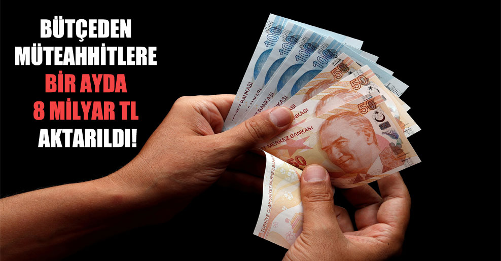 Bütçeden müteahhitlere bir ayda 8 milyar TL aktarıldı!