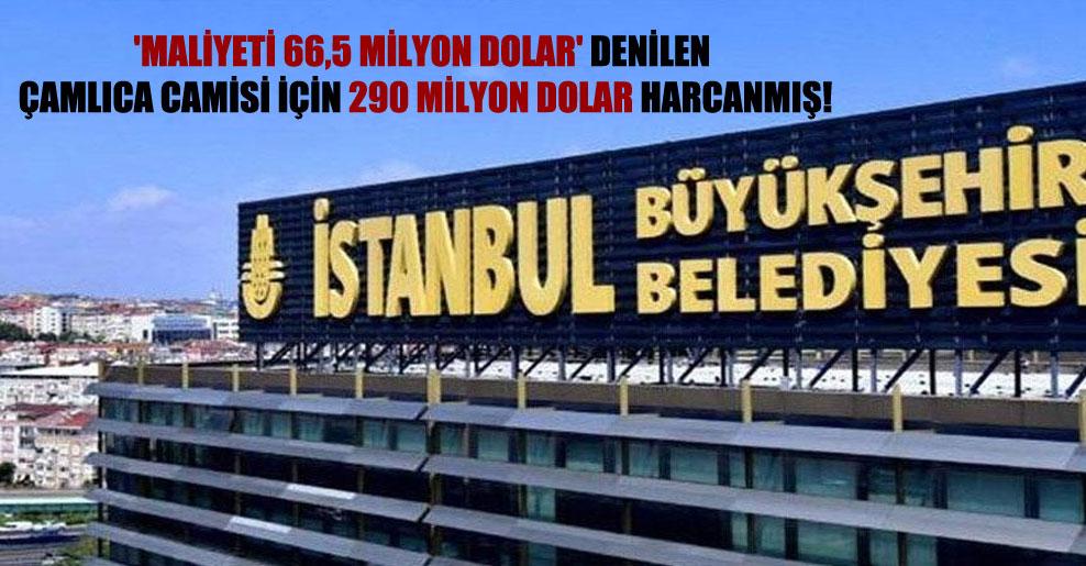 'Maliyeti 66,5 milyon dolar' denilen Çamlıca Camisi için 290 milyon dolar harcanmış!