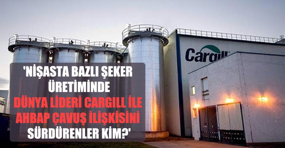 'Nişasta bazlı şeker üretiminde dünya lideri Cargill ile ahbap çavuş ilişkisini sürdürenler kim?'