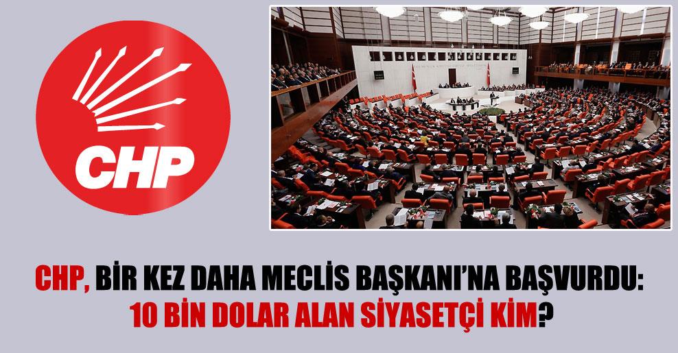 CHP, bir kez daha Meclis Başkanı'na başvurdu: 10 bin dolar alan siyasetçi kim?