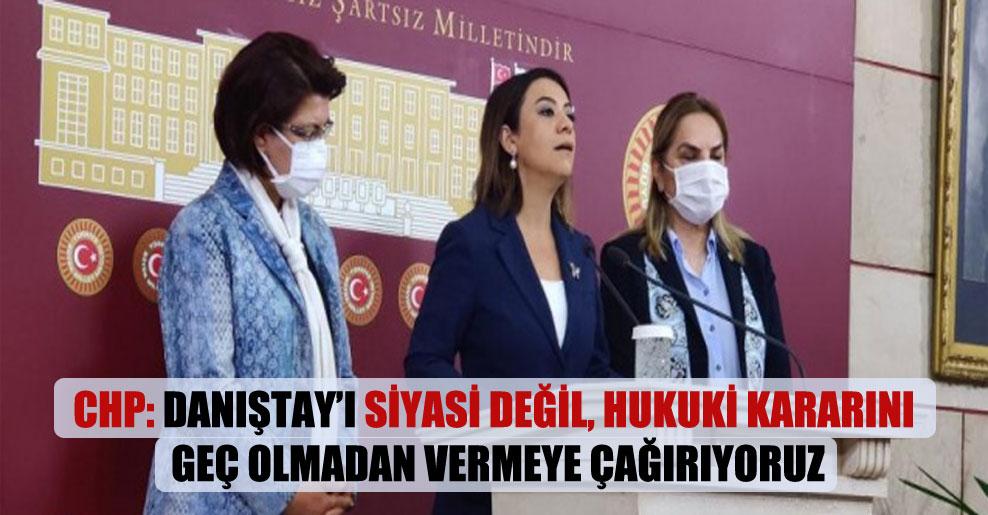 CHP: Danıştay'ı siyasi değil, hukuki kararını geç olmadan vermeye çağırıyoruz