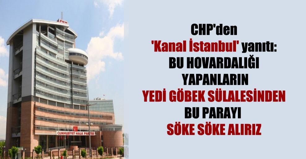 CHP'den 'Kanal İstanbul' yanıtı: Bu hovardalığı yapanların yedi göbek sülalesinden bu parayı söke söke alırız