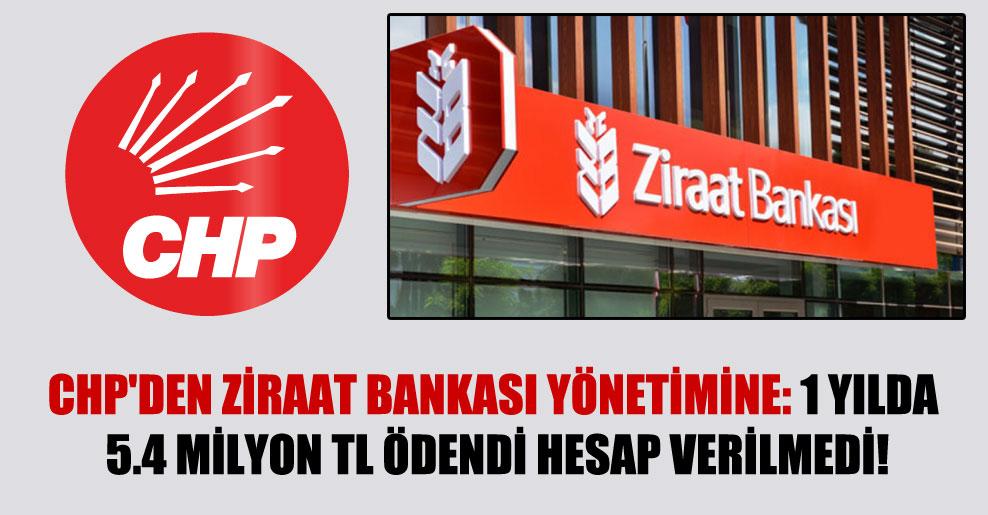 CHP'den Ziraat Bankası yönetimine: 1 yılda 5.4 milyon TL ödendi hesap verilmedi!