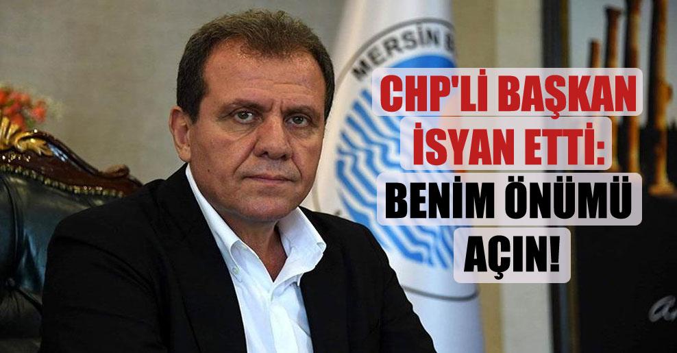 CHP'li Başkan isyan etti: Benim önümü açın!