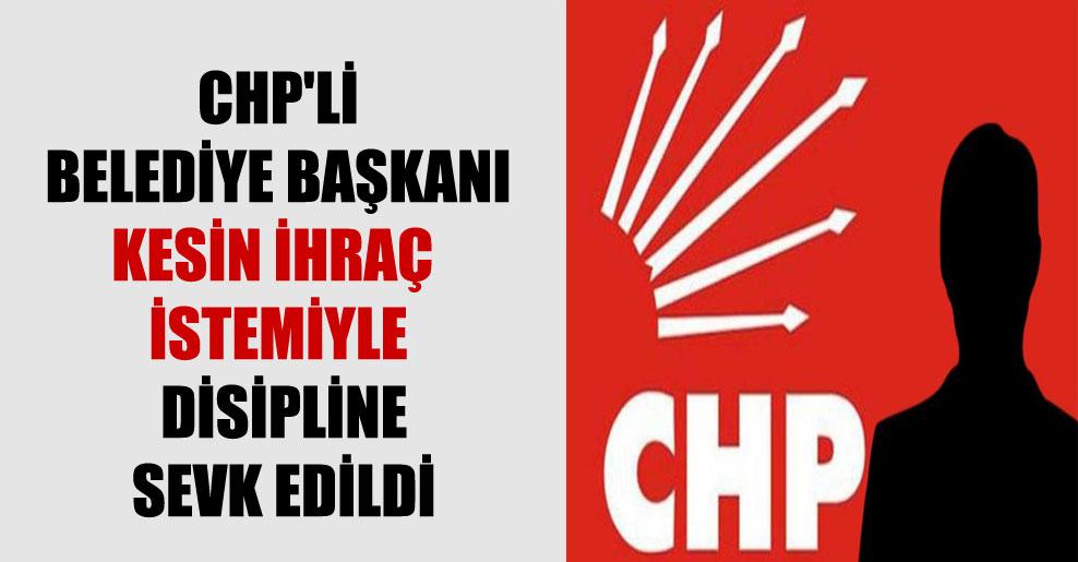 CHP'li Belediye Başkanı kesin ihraç istemiyle disipline sevk edildi