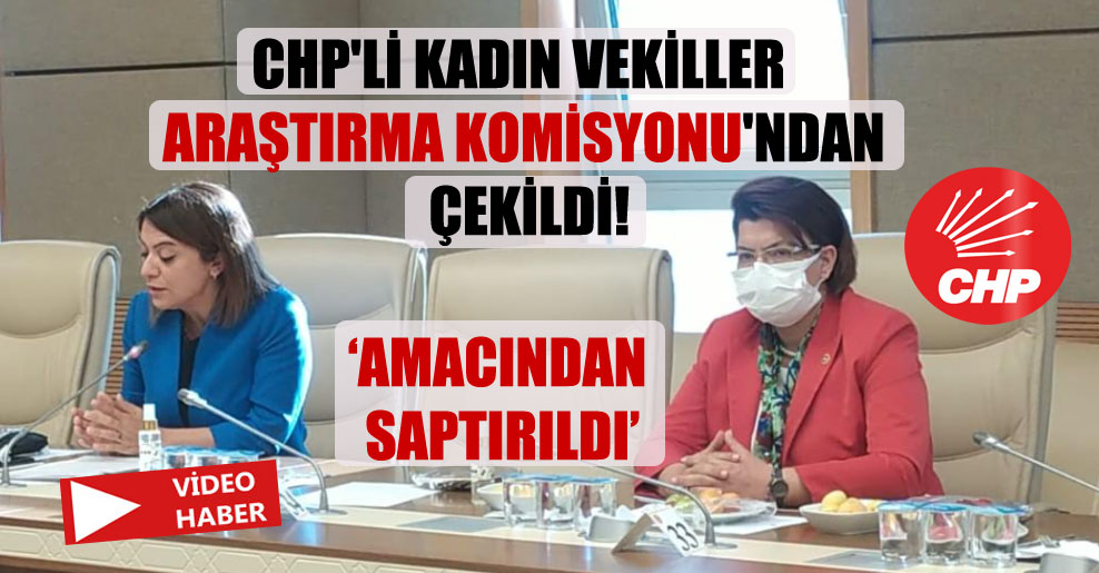 CHP'li kadın vekiller Araştırma Komisyonu'ndan çekildi!