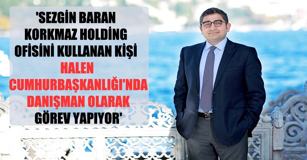 'Sezgin Baran Korkmaz Holding ofisini kullanan kişi halen Cumhurbaşkanlığı'nda danışman olarak görev yapıyor'