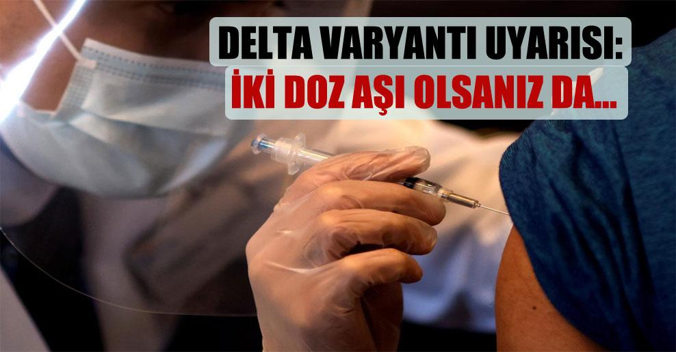 Delta varyantı uyarısı: İki doz aşı olsanız da…
