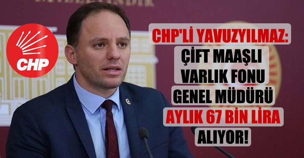 CHP'li Yavuzyılmaz: Çift maaşlı Varlık Fonu genel müdürü aylık 67 bin lira alıyor!