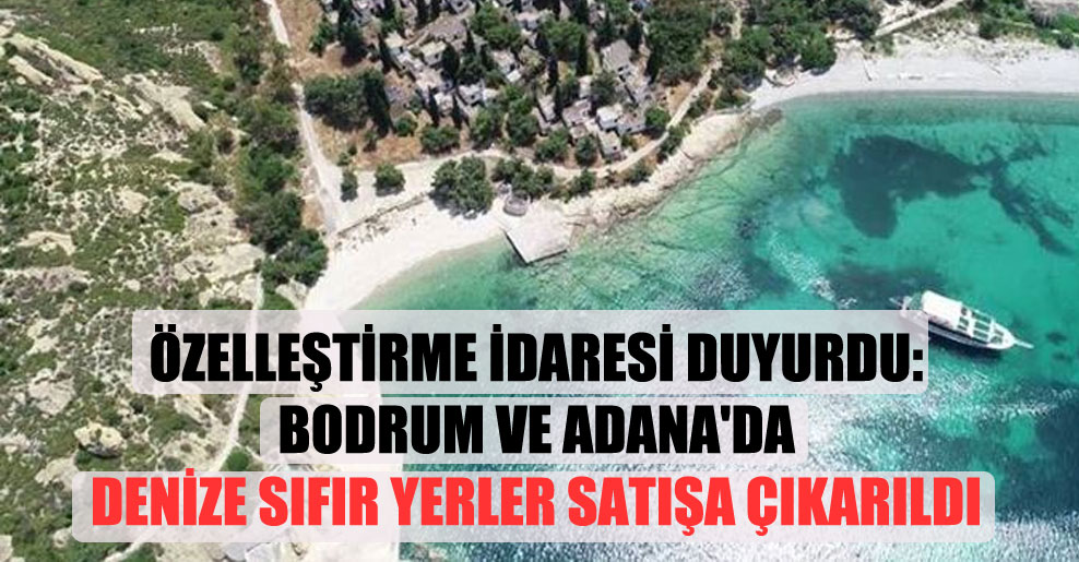 Özelleştirme İdaresi duyurdu: Bodrum ve Adana'da denize sıfır yerler satışa çıkarıldı