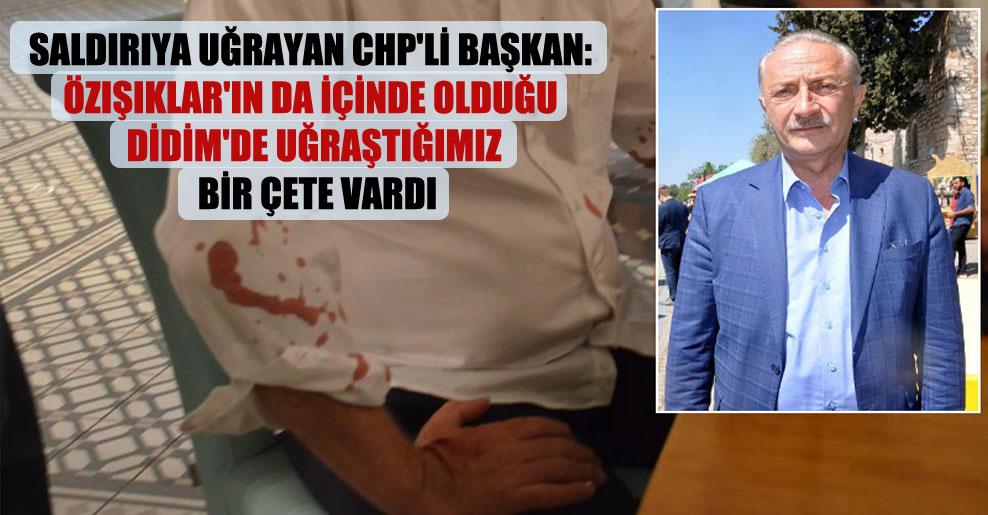 Saldırıya uğrayan CHP'li Başkan: Özışıklar'ın da içinde olduğu Didim'de uğraştığımız bir çete vardı