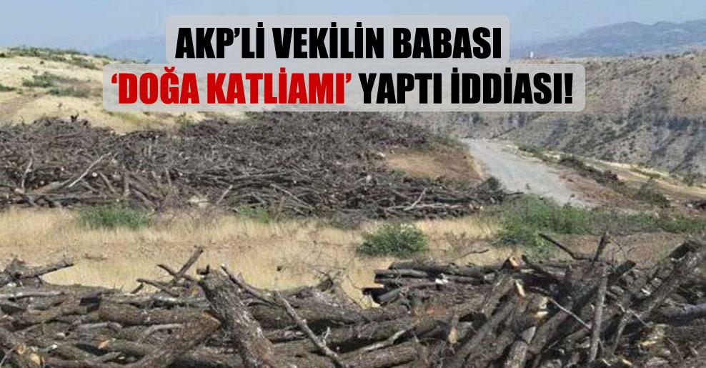AKP'li vekilin babası 'doğa katliamı' yaptı iddiası!