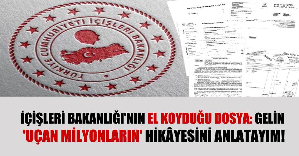 İçişleri Bakanlığı'nın el koyduğu dosya: Gelin 'uçan milyonların' hikâyesini anlatayım!