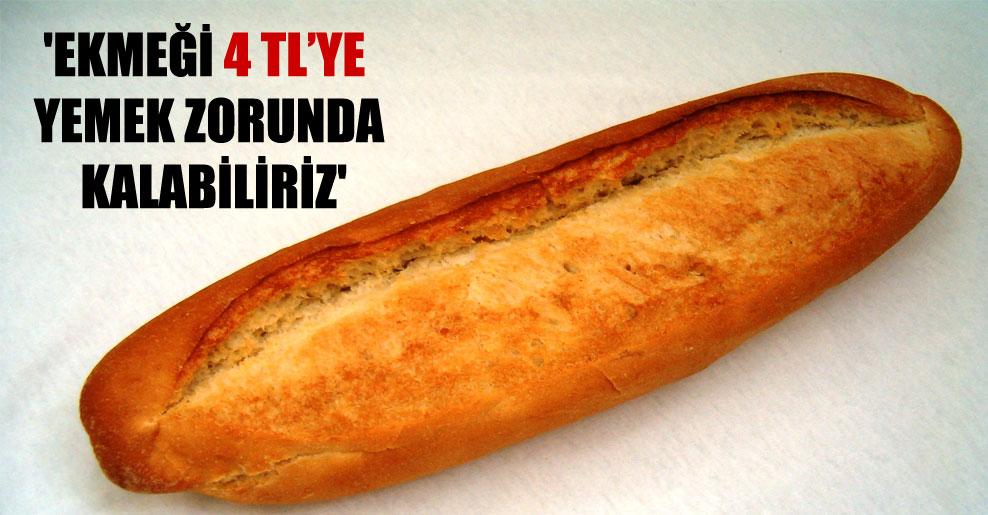 'Ekmeği 4 TL'ye yemek zorunda kalabiliriz'