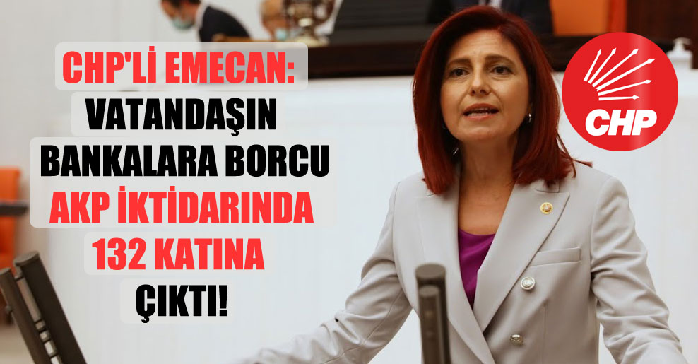 CHP'li Emecan: Vatandaşın bankalara borcu AKP iktidarında 132 katına çıktı!