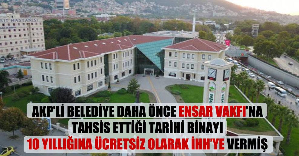 AKP'li belediye daha önce Ensar Vakfı'na tahsis ettiği tarihi binayı 10 yıllığına ücretsiz olarak İHH'ye vermiş