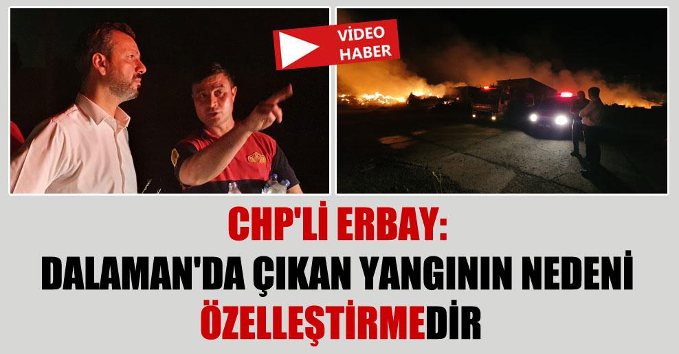 CHP'li Erbay: Dalaman'da çıkan yangının nedeni özelleştirmedir!