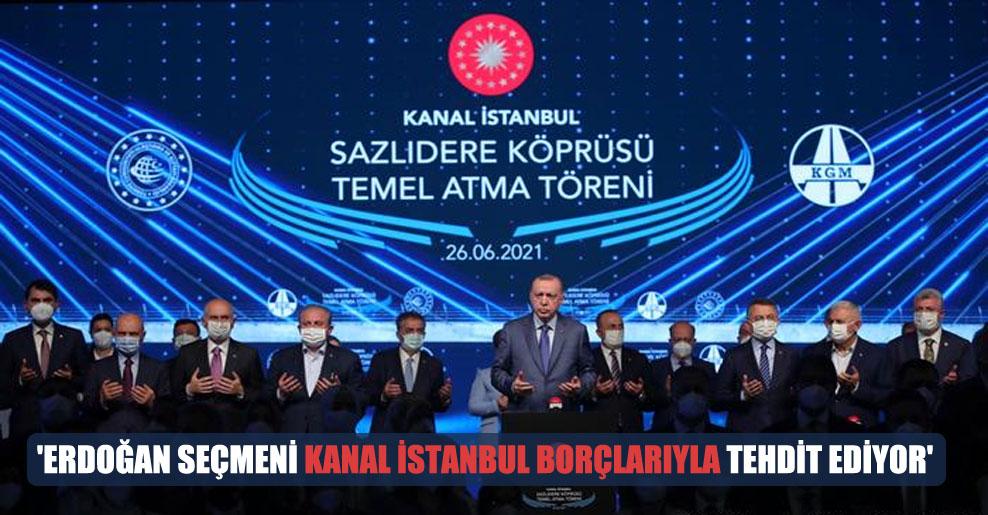 'Erdoğan seçmeni Kanal İstanbul borçlarıyla tehdit ediyor'