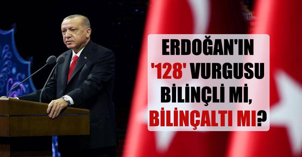 Erdoğan'ın '128' vurgusu bilinçli mi, bilinçaltı mı?