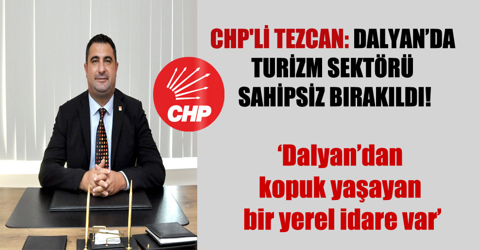 CHP'li Tezcan: Dalyan'da turizm sektörü sahipsiz bırakıldı!