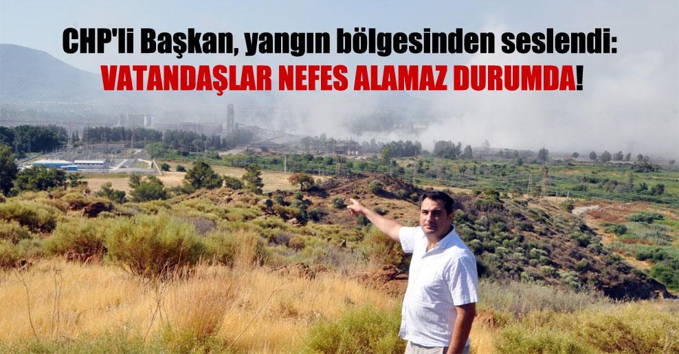 CHP'li Başkan, yangın bölgesinden seslendi: Vatandaşlar nefes alamaz durumda!